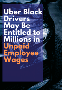 Uber Black Drivers May Be Entitled to Millions in Unpaid Employee Wages